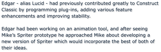 Edgar - alias Lucid - had previously contributed greatly to Construct Classic by programming plug-ins, adding various feature enhancements and improving stability.  Edgar had been working on an animation tool, and after seeing Mike's Spriter prototype he approached Mike about developing a new version of Spriter which would incorporate the best of both of their ideas.